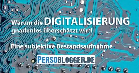 Warum die Digitalisierung gnadenlos überschätzt wird - eine subjektive Bestandsaufnahme